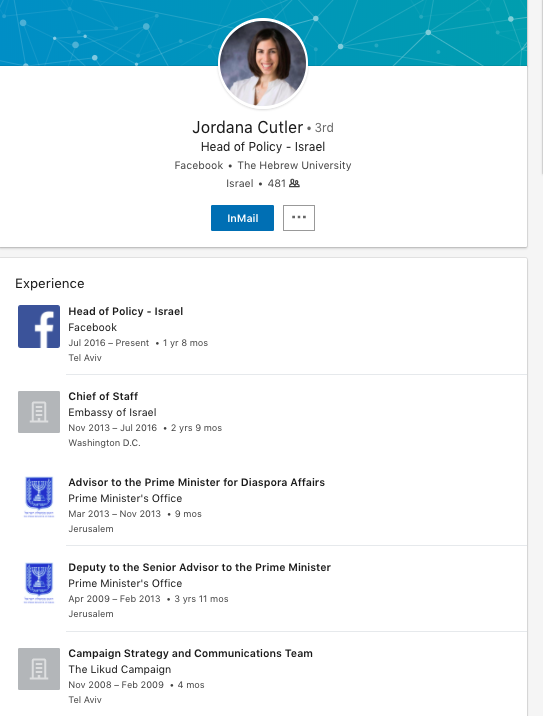A LinkjedIn screenshot that shows a picture of Jordana Cutler who is Facebook's Head of Policy - Israel. Her list of past experiences has ties to the government. Listed for Cutler is Chief of Staff at the Embassy of Israel, The Advisor to the Prime Mister for Diaspora Affairs, Deputy to the Senior Advisor to the Prime Minister, and Campaign Strategy and Communications for the Likud party campaign team.