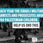 Each year the Israeli military arrests and prosecutes around 700 Palestinian children. Help us end this.